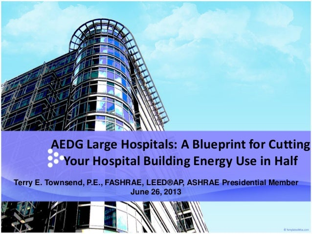 AEDG Large Hospitals: A Blueprint for Cutting Your Hospital Building Energy Use in Half Terry E. Townsend, P.E., FASHRAE, ...