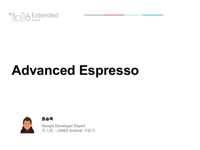 정승욱 Google Developer Expert 토스랩 - JANDI Android 개발자 Advanced Espresso