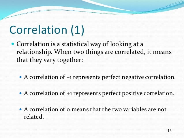 Correlation (1) Correlation is a statistical way of looking at a  relationship. When two things are correlated, it means ...