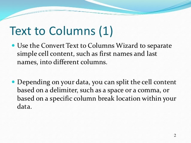 Text to Columns (1) Use the Convert Text to Columns Wizard to separate simple cell content, such as first names and last ...