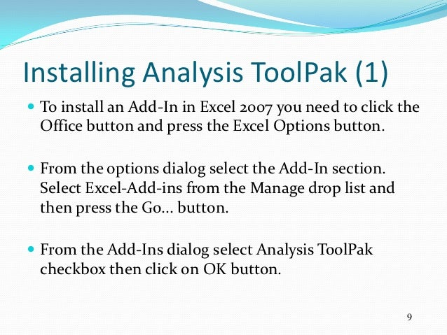 Installing Analysis ToolPak (1) To install an Add-In in Excel 2007 you need to click the Office button and press the Exce...