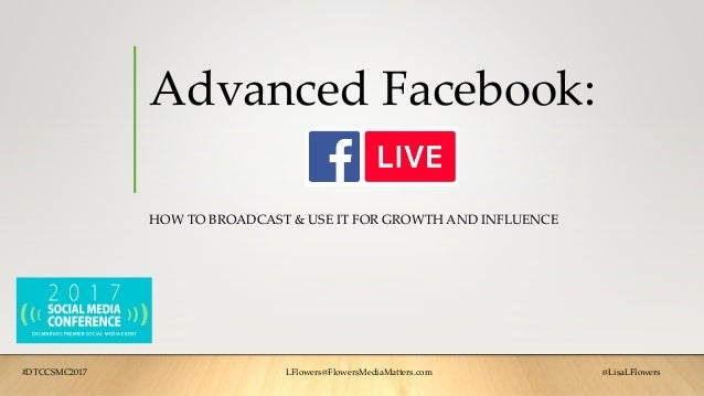 Advanced Facebook: HOW TO BROADCAST & USE IT FOR GROWTH AND INFLUENCE #DTCCSMC2017 LFlowers@FlowersMediaMatters.com @LisaL...