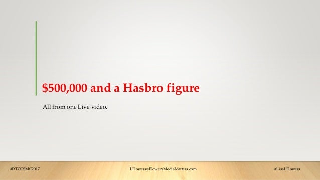 $500,000 and a Hasbro figure All from one Live video. #DTCCSMC2017 LFlowers@FlowersMediaMatters.com @LisaLFlowers