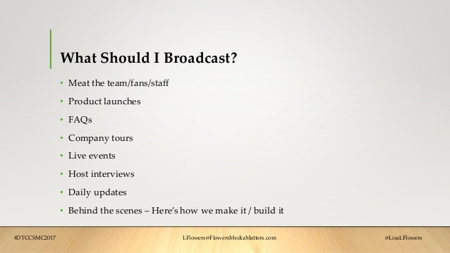 What Should I Broadcast? • Meat the team/fans/staff • Product launches • FAQs • Company tours • Live events • Host intervi...