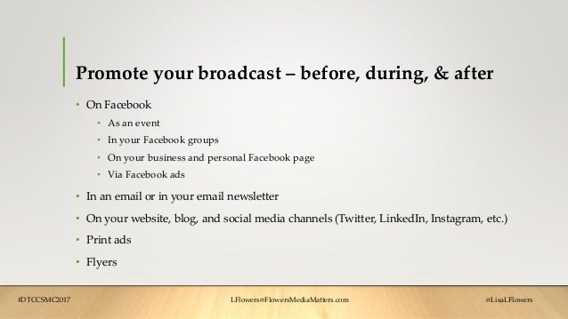 Promote your broadcast – before, during, & after • On Facebook • As an event • In your Facebook groups • On your business ...