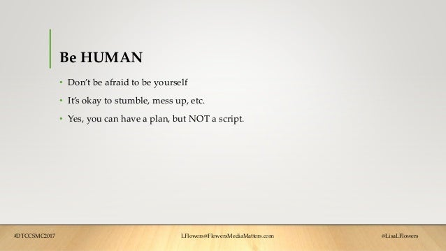 Be HUMAN • Don't be afraid to be yourself • It's okay to stumble, mess up, etc. • Yes, you can have a plan, but NOT a scri...