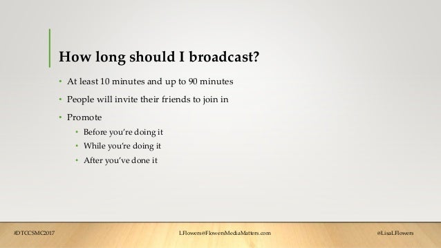 How long should I broadcast? • At least 10 minutes and up to 90 minutes • People will invite their friends to join in • Pr...