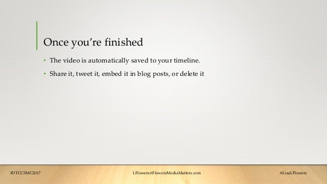 Once you're finished • The video is automatically saved to your timeline. • Share it, tweet it, embed it in blog posts, or...