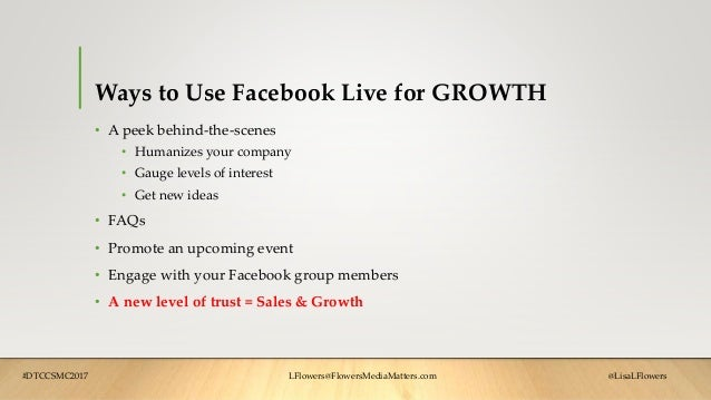 Ways to Use Facebook Live for GROWTH • A peek behind-the-scenes • Humanizes your company • Gauge levels of interest • Get ...