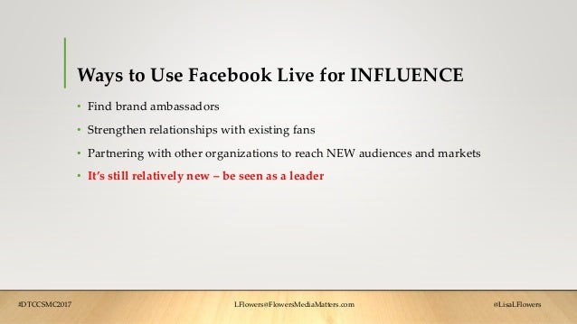 Ways to Use Facebook Live for INFLUENCE • Find brand ambassadors • Strengthen relationships with existing fans • Partnerin...