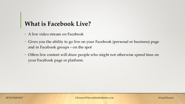 What is Facebook Live? • A live video stream on Facebook • Gives you the ability to go live on your Facebook (personal or ...