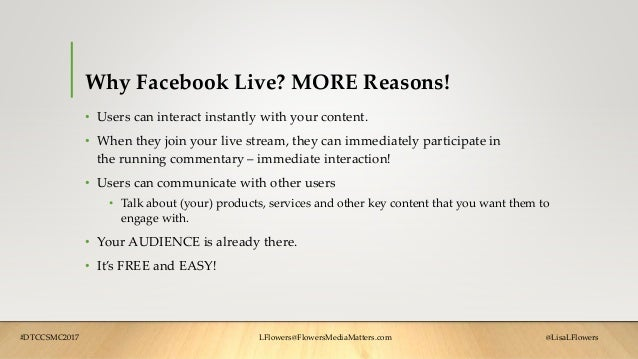 Why Facebook Live? MORE Reasons! • Users can interact instantly with your content. • When they join your live stream, they...