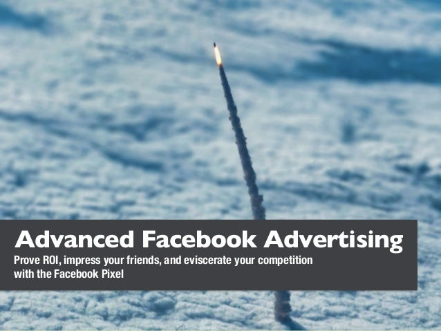 Advanced Facebook Advertising Prove ROI, impress your friends, and eviscerate your competition with the Facebook Pixel