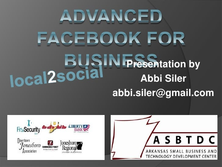 Advanced Facebook for business<br />Presentation by <br />Abbi Siler<br />abbi.siler@gmail.com<br />local2social<br />    ...
