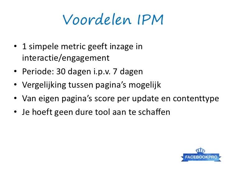 Voordelen IPM• 1 simpele metric geeft inzage in  interactie/engagement• Periode: 30 dagen i.p.v. 7 dagen• Vergelijking tus...