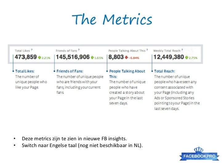 The Metrics•   Deze metrics zijn te zien in nieuwe FB insights.•   Switch naar Engelse taal (nog niet beschikbaar in NL).