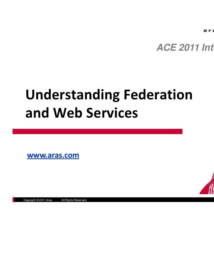 ACE 2011 International UnderstandingFederation Understanding Federation andWebServices  www.aras.comCopyright © 2011 A...