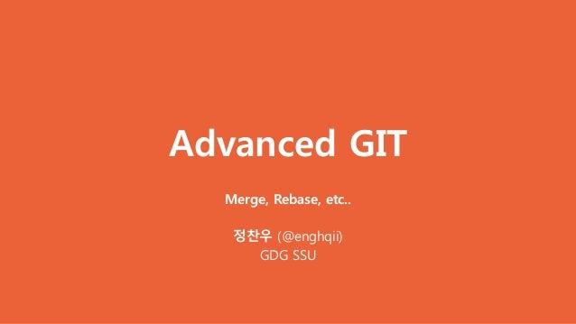 Advanced GIT Merge, Rebase, etc.. 정찬우 (@enghqii) GDG SSU