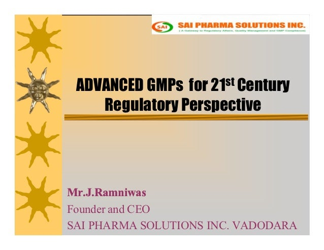 ADVANCED GMPs for 21st Century    Regulatory PerspectiveMr.J.RamniwasFounder and CEOSAI PHARMA SOLUTIONS INC. VADODARA