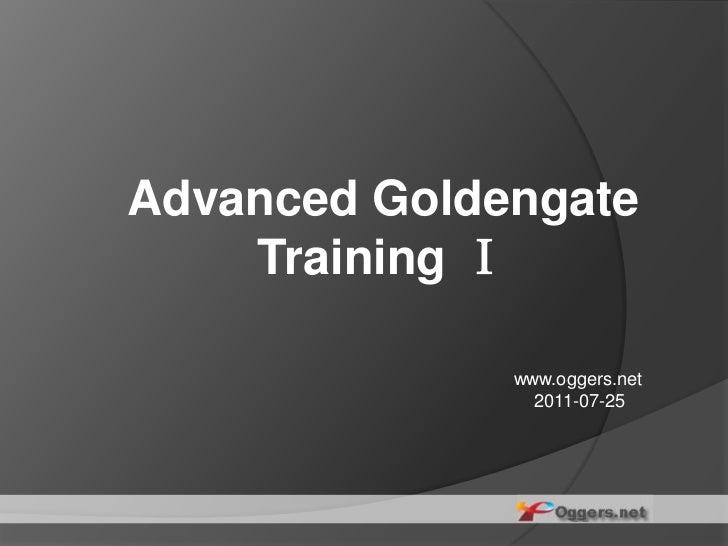 Advanced Goldengate Training Ⅰ<br />www.oggers.net<br />    2011-07-25<br />
