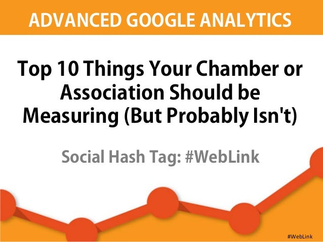 ADVANCED GOOGLE ANALYTICS Top 10 Things Your Chamber or Association Should be Measuring (But Probably Isn't) Social Hash T...