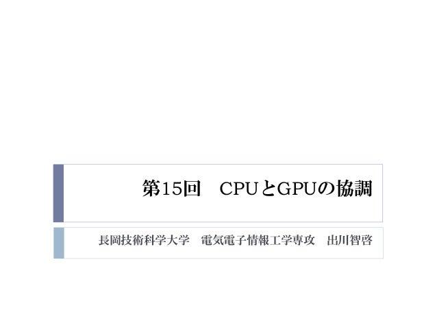 第15回 CPUとGPUの協調 長岡技術科学大学 電気電子情報工学専攻 出川智啓