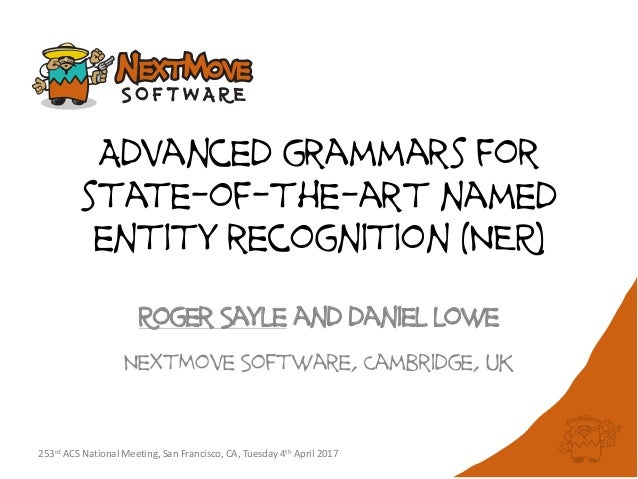 Advanced grammars for state-of-the-art named entity recognition (NER) Roger Sayle and daniel lowe NextMove Software, Cambr...