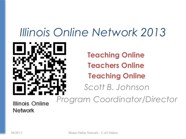 Illinois Online Network 2013 Teaching Online Teachers Online Teaching Online Scott B. Johnson Program Coordinator/Director...