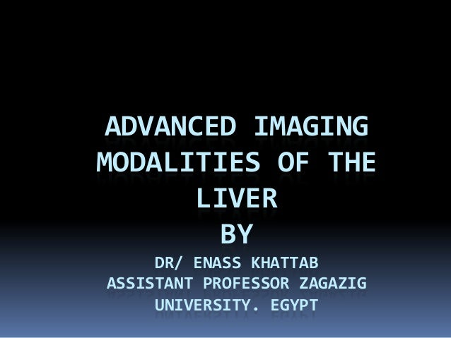 ADVANCED IMAGING MODALITIES OF THE LIVER BY DR/ ENASS KHATTAB ASSISTANT PROFESSOR ZAGAZIG UNIVERSITY. EGYPT