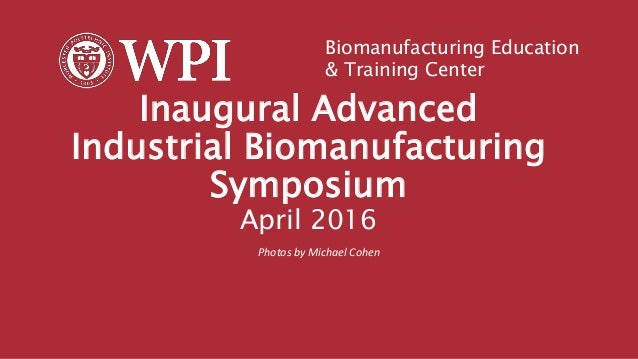 Inaugural Advanced Industrial Biomanufacturing Symposium April 2016 Photos by Michael Cohen Biomanufacturing Education & T...