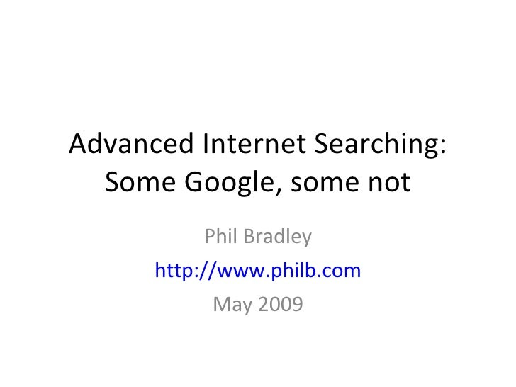Advanced Internet Searching: Some Google, some not Phil Bradley http://www.philb.com May 2009