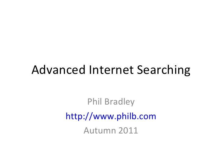 Advanced Internet Searching Phil Bradley http://www.philb.com Autumn 2011