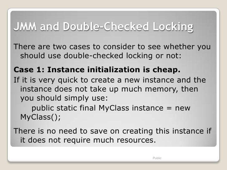 JMM and Double-Checked LockingThere are two cases to consider to see whether you should use double-checked locking or not:...