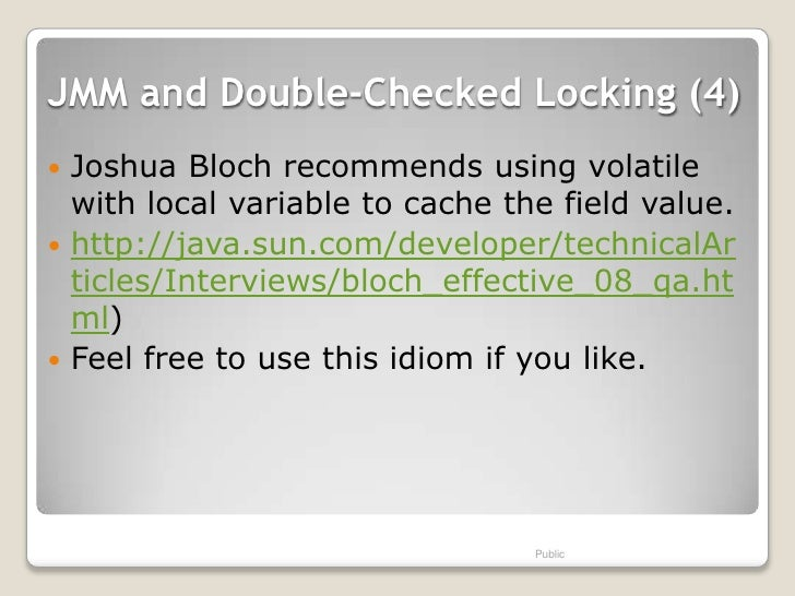 JMM and Double-Checked Locking (4) Joshua Bloch recommends using volatile  with local variable to cache the field value....