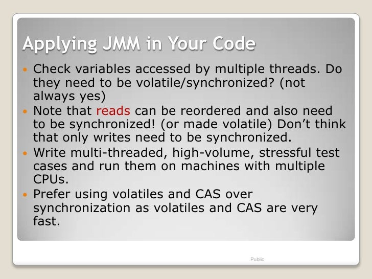 Applying JMM in Your Code   Check variables accessed by multiple threads. Do    they need to be volatile/synchronized? (n...