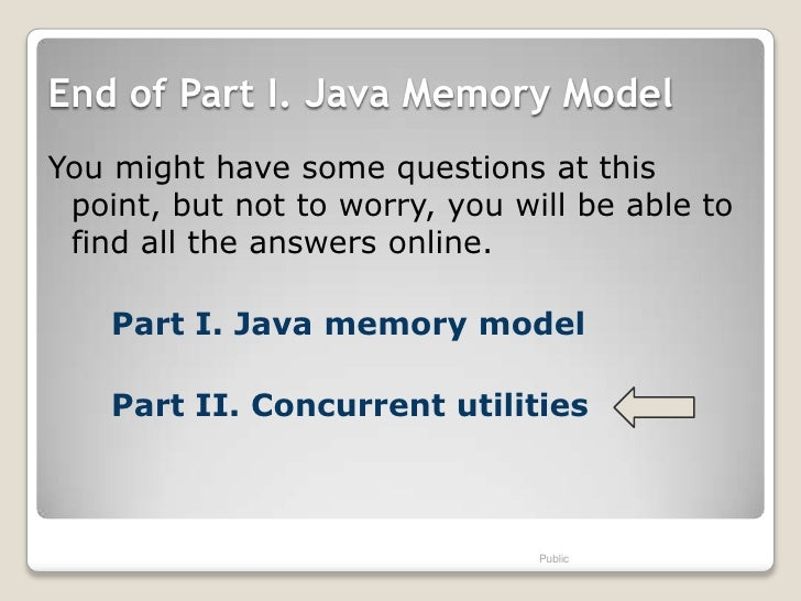 End of Part I. Java Memory ModelYou might have some questions at this point, but not to worry, you will be able to find al...