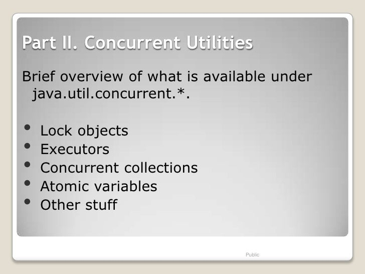 Part II. Concurrent UtilitiesBrief overview of what is available under java.util.concurrent.*.•   Lock objects•   Executor...