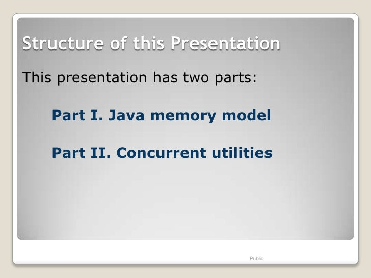 Structure of this PresentationThis presentation has two parts:   Part I. Java memory model   Part II. Concurrent utilities...