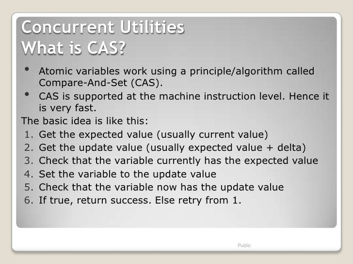 Concurrent UtilitiesWhat is CAS?•  Atomic variables work using a principle/algorithm called   Compare-And-Set (CAS).•  CAS...
