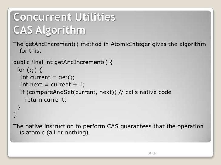 Concurrent UtilitiesCAS AlgorithmThe getAndIncrement() method in AtomicInteger gives the algorithm  for this:public final ...