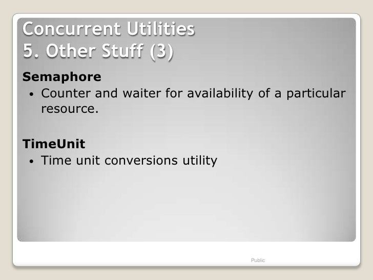 Concurrent Utilities5. Other Stuff (3)Semaphore  Counter and waiter for availability of a particular   resource.TimeUnit ...