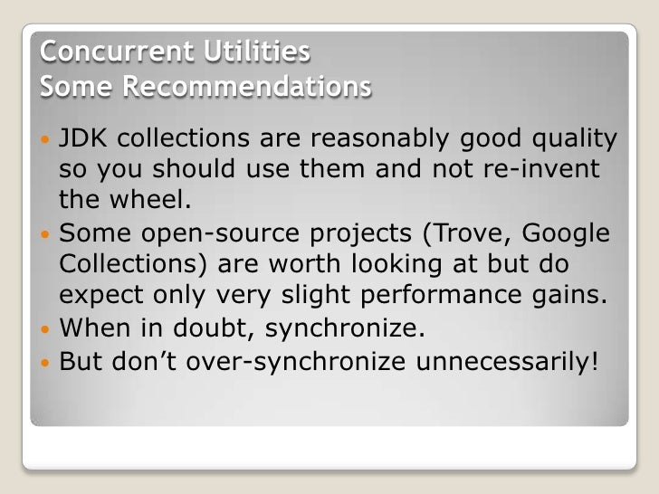Concurrent UtilitiesSome Recommendations JDK collections are reasonably good quality  so you should use them and not re-i...
