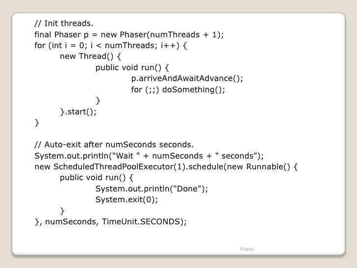 // Init threads.final Phaser p = new Phaser(numThreads + 1);for (int i = 0; i < numThreads; i++) {        new Thread() {  ...
