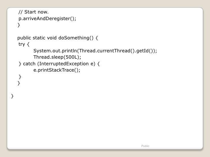 // Start now.    p.arriveAndDeregister();    }    public static void doSomething() {    try {           System.out.println...