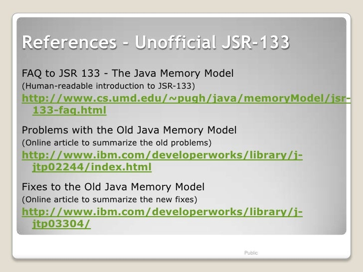References - Unofficial JSR-133FAQ to JSR 133 - The Java Memory Model(Human-readable introduction to JSR-133)http://www.cs...
