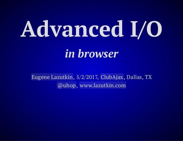 Advanced I/O in browser Eugene Lazutkin, 5/2/2017, ClubAjax, Dallas, TX @uhop, www.lazutkin.com