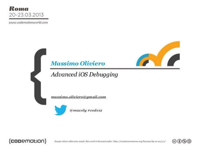 Massimo OlivieroAdvanced iOS Debuggingmassimo.oliviero@gmail.com        @maxoly #code12