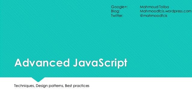 Google+: Blog: Twitter:  Advanced JavaScript Techniques, Design patterns, Best practices  Mahmoud Tolba Mahmoodfcis.wordpr...