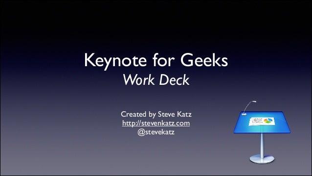 Keynote for Geeks Work Deck  Created by Steve Katz  http://stevenkatz.com  @stevekatz
