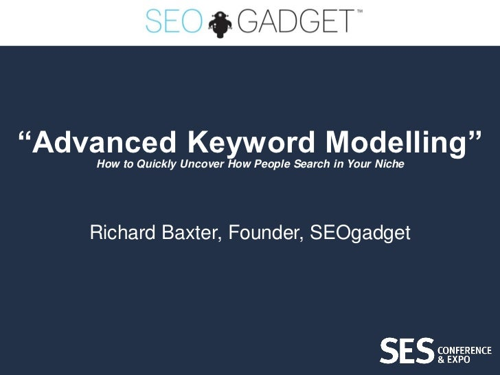 """Advanced Keyword Modelling""    How to Quickly Uncover How People Search in Your Niche    Richard Baxter, Founder, SEOgadget"